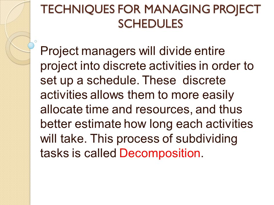 TECHNIQUES FOR MANAGING PROJECT SCHEDULES Project managers will divide entire project into discrete activities in order to set up a schedule. These di
