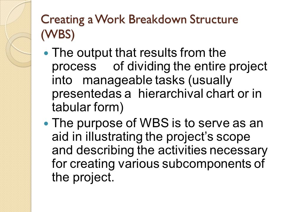 Creating a Work Breakdown Structure (WBS) The output that results from the process of dividing the entire project into manageable tasks (usually prese