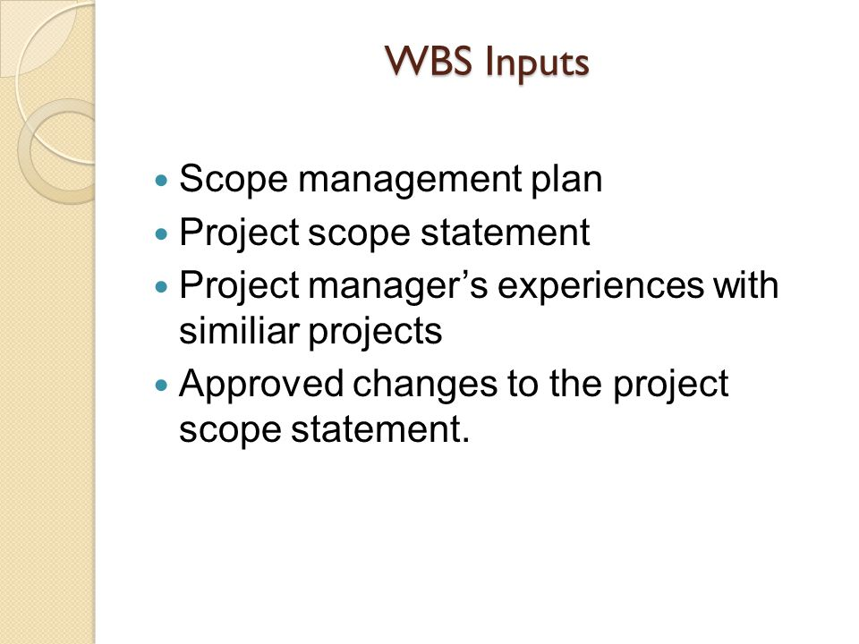 WBS Inputs Scope management plan Project scope statement Project managers experiences with similiar projects Approved changes to the project scope sta