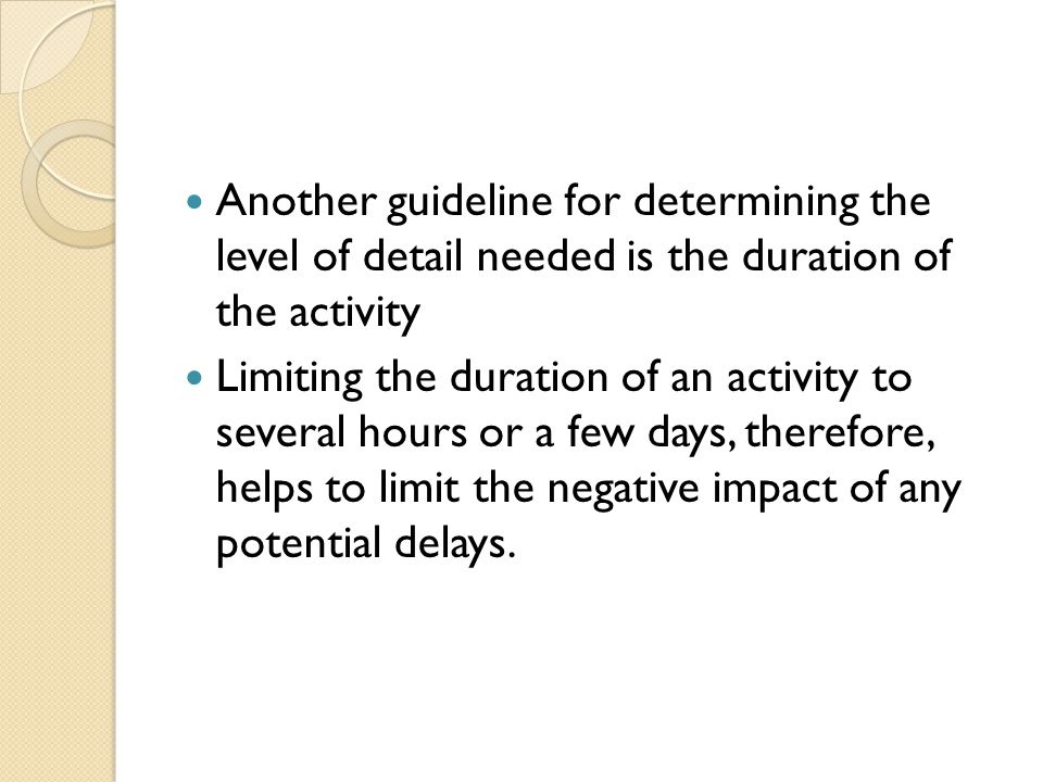 Another guideline for determining the level of detail needed is the duration of the activity Limiting the duration of an activity to several hours or
