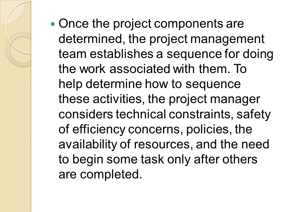 Once the project components are determined, the project management team establishes a sequence for doing the work associated with them. To help determ