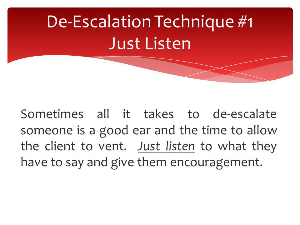 Sometimes all it takes to de-escalate someone is a good ear and the time to allow the client to vent. Just listen to what they have to say and give th