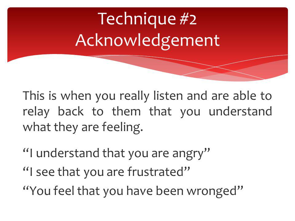 This is when you really listen and are able to relay back to them that you understand what they are feeling. I understand that you are angry I see tha