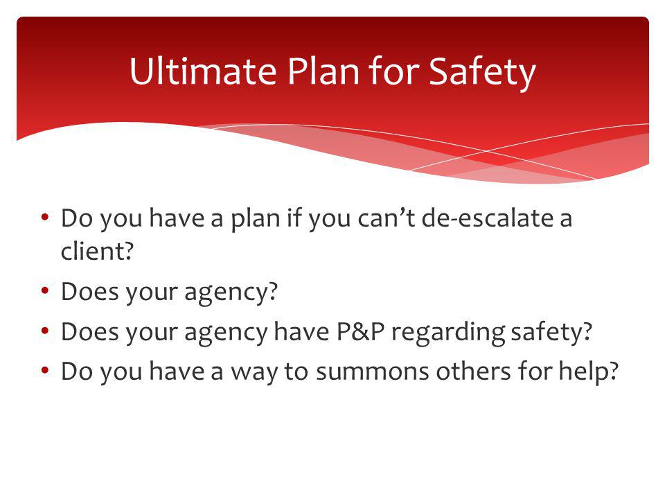 Do you have a plan if you cant de-escalate a client? Does your agency? Does your agency have P&P regarding safety? Do you have a way to summons others