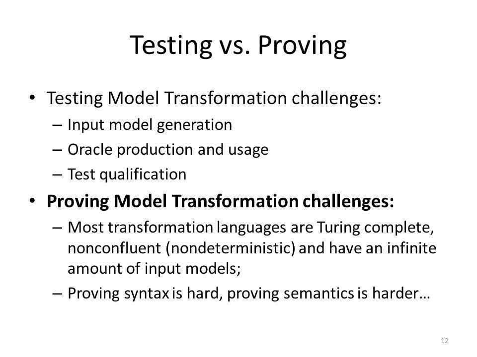 Testing vs. Proving Testing Model Transformation challenges: – Input model generation – Oracle production and usage – Test qualification Proving Model