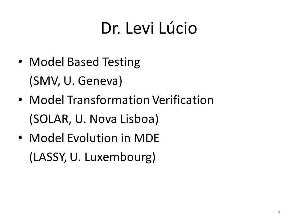Dr. Levi Lúcio Model Based Testing (SMV, U. Geneva) Model Transformation Verification (SOLAR, U. Nova Lisboa) Model Evolution in MDE (LASSY, U. Luxemb