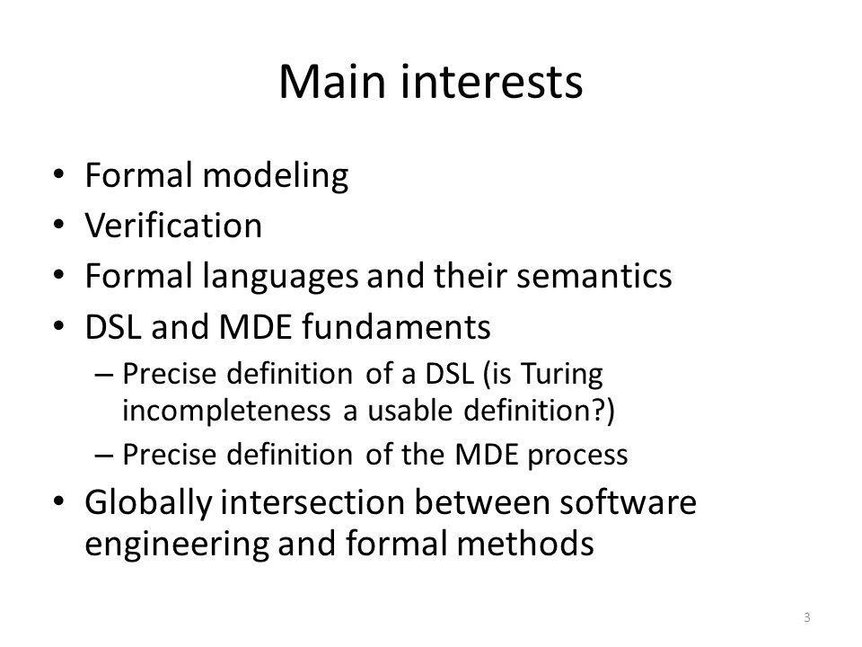 Main interests Formal modeling Verification Formal languages and their semantics DSL and MDE fundaments – Precise definition of a DSL (is Turing incom