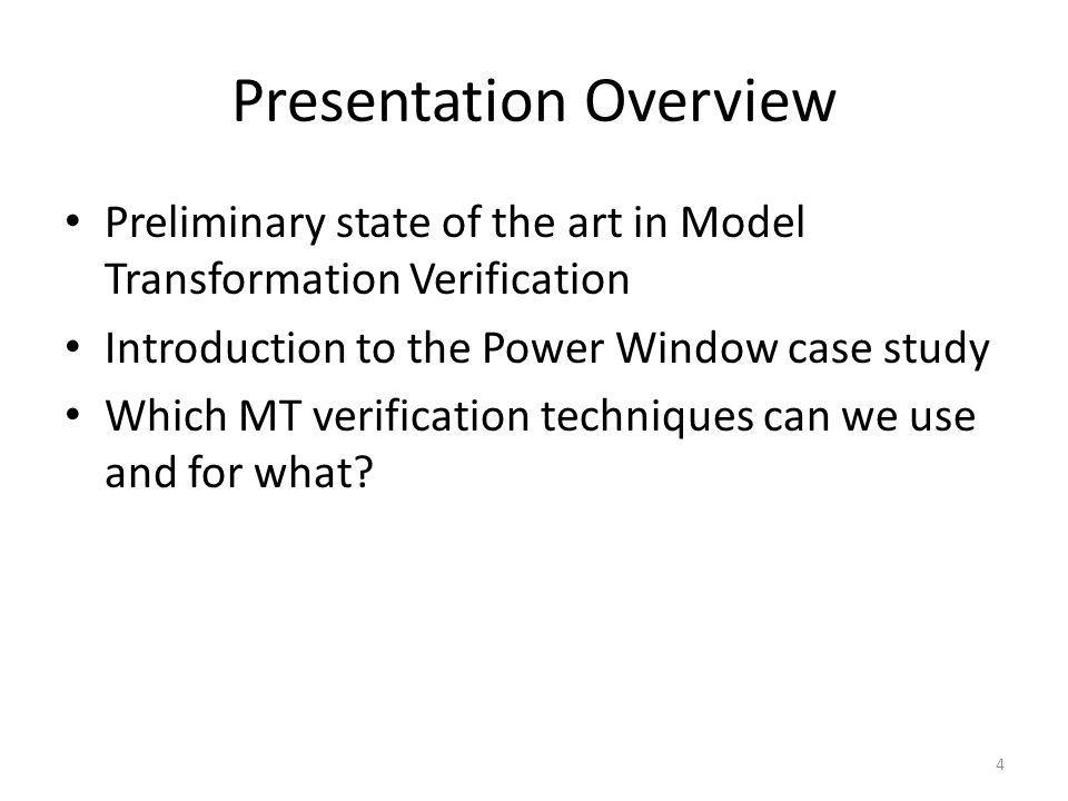 Presentation Overview Preliminary state of the art in Model Transformation Verification Introduction to the Power Window case study Which MT verificat