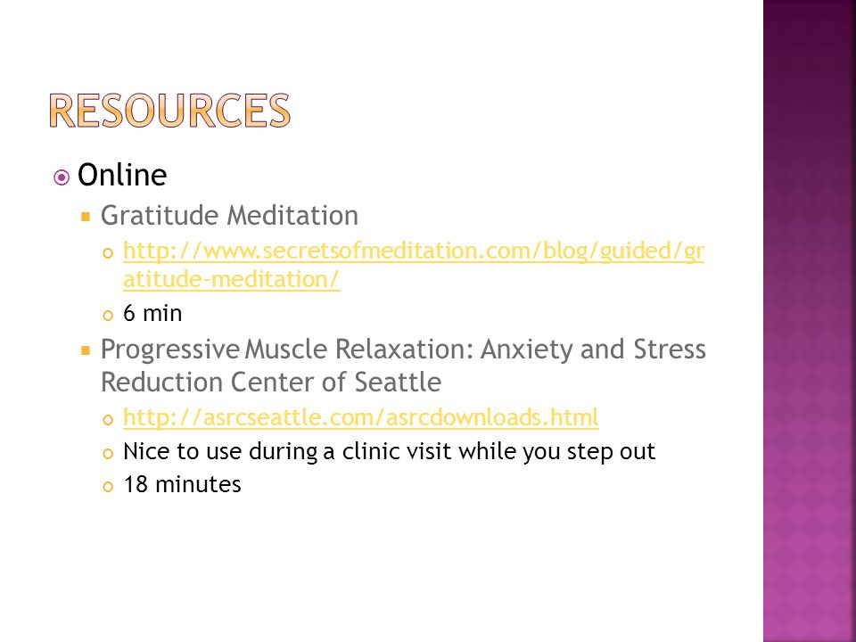 Online Gratitude Meditation http://www.secretsofmeditation.com/blog/guided/gr atitude-meditation/ http://www.secretsofmeditation.com/blog/guided/gr atitude-meditation/ 6 min Progressive Muscle Relaxation: Anxiety and Stress Reduction Center of Seattle http://asrcseattle.com/asrcdownloads.html Nice to use during a clinic visit while you step out 18 minutes