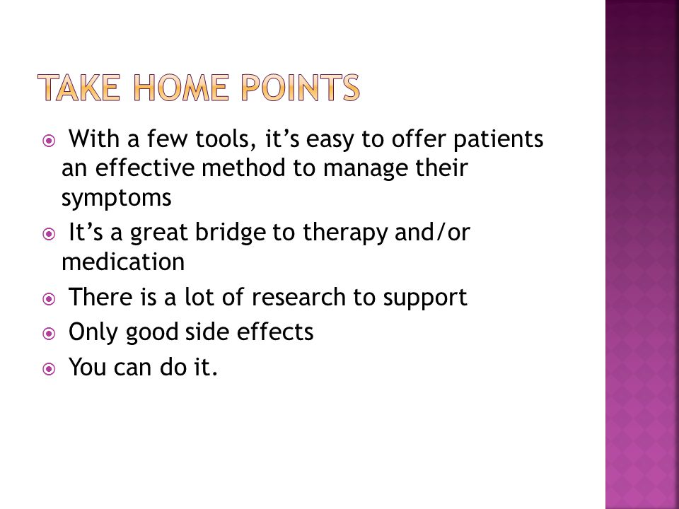 With a few tools, its easy to offer patients an effective method to manage their symptoms Its a great bridge to therapy and/or medication There is a lot of research to support Only good side effects You can do it.