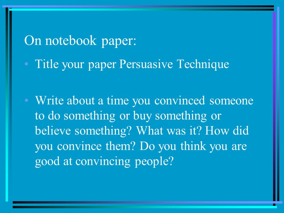 On notebook paper: Title your paper Persuasive Technique Write about a time you convinced someone to do something or buy something or believe something.