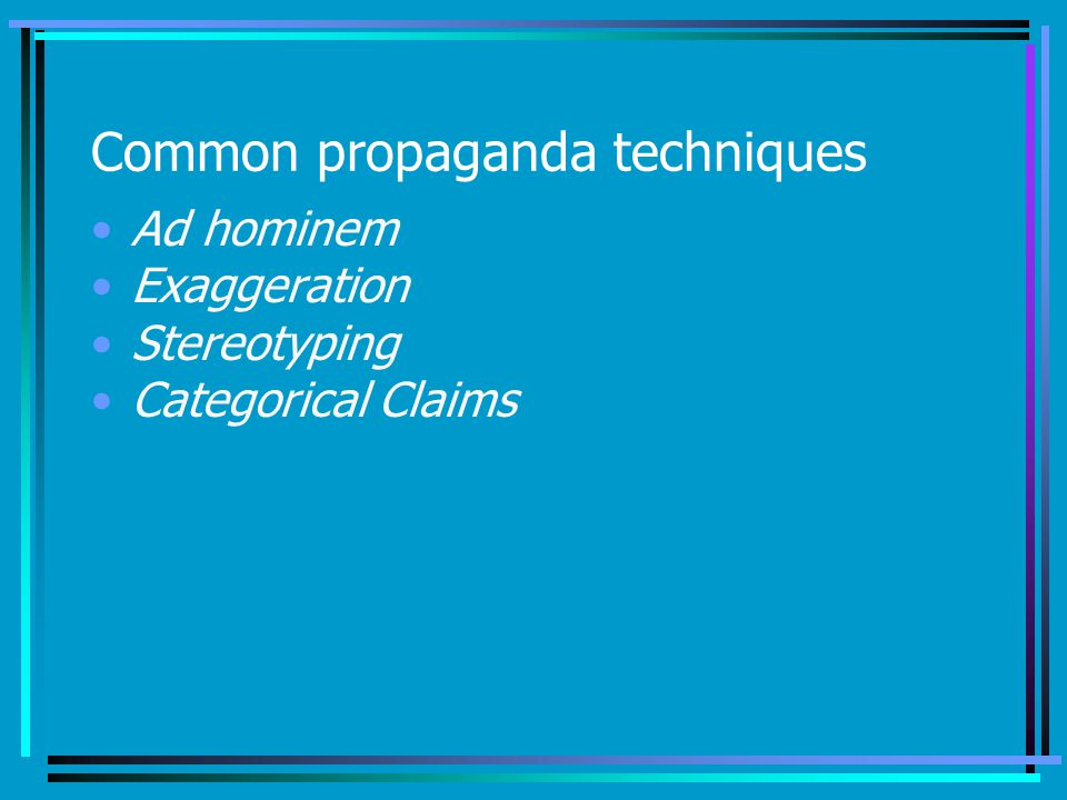 Common propaganda techniques Ad hominem Exaggeration Stereotyping Categorical Claims