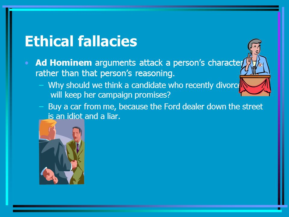 Ethical fallacies Ad Hominem arguments attack a persons character rather than that persons reasoning.