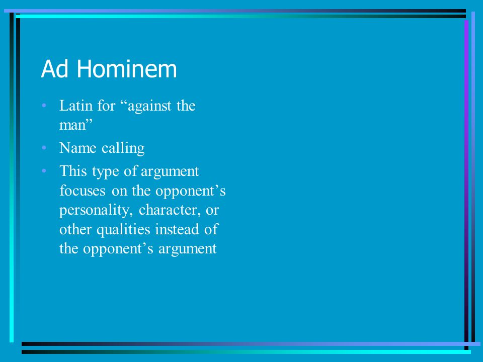 Ad Hominem Latin for against the man Name calling This type of argument focuses on the opponents personality, character, or other qualities instead of the opponents argument
