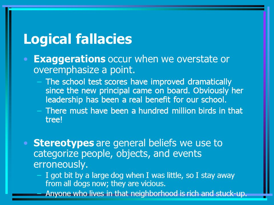 Logical fallacies Exaggerations occur when we overstate or overemphasize a point.