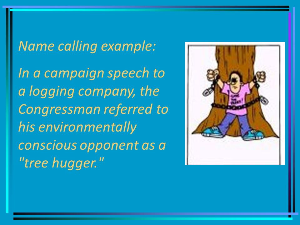 Name calling example: In a campaign speech to a logging company, the Congressman referred to his environmentally conscious opponent as a tree hugger.