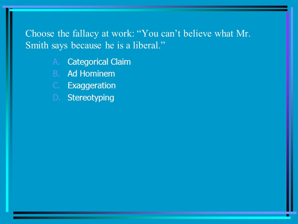 Choose the fallacy at work: You cant believe what Mr.