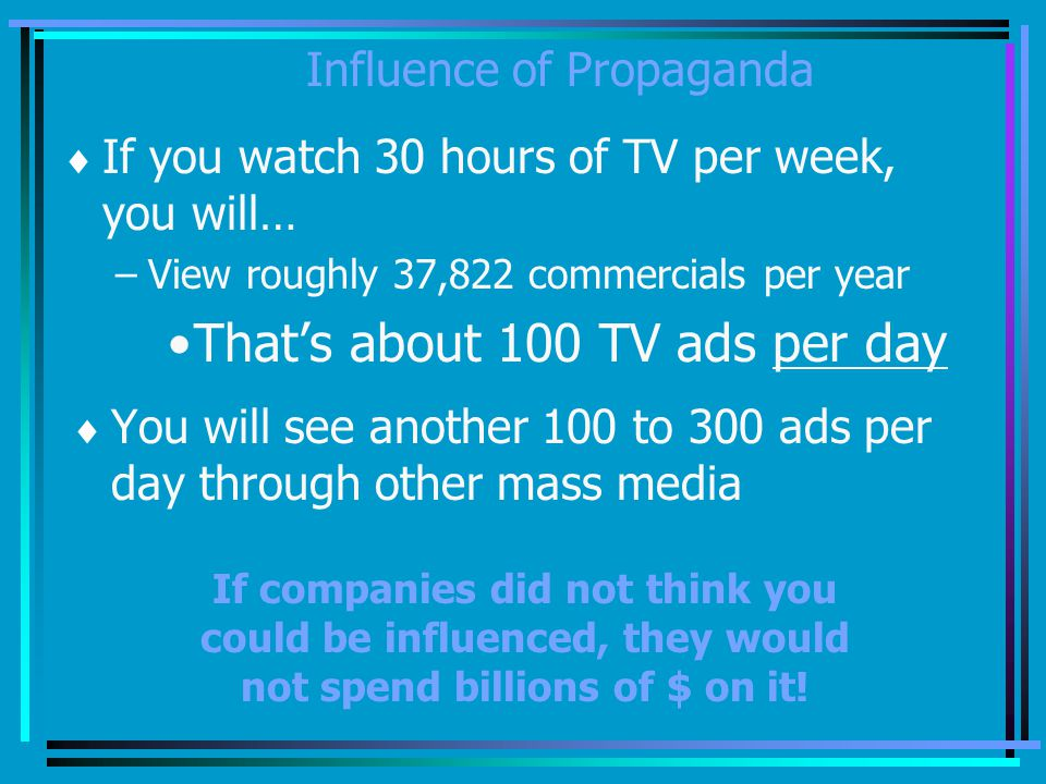 Influence of Propaganda If you watch 30 hours of TV per week, you will… –View roughly 37,822 commercials per year Thats about 100 TV ads per day You will see another 100 to 300 ads per day through other mass media If companies did not think you could be influenced, they would not spend billions of $ on it!