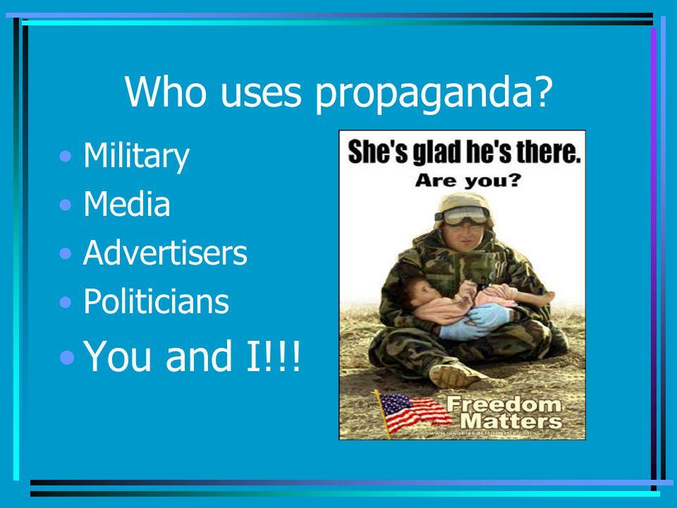 Who uses propaganda? Military Media Advertisers Politicians You and I!!!