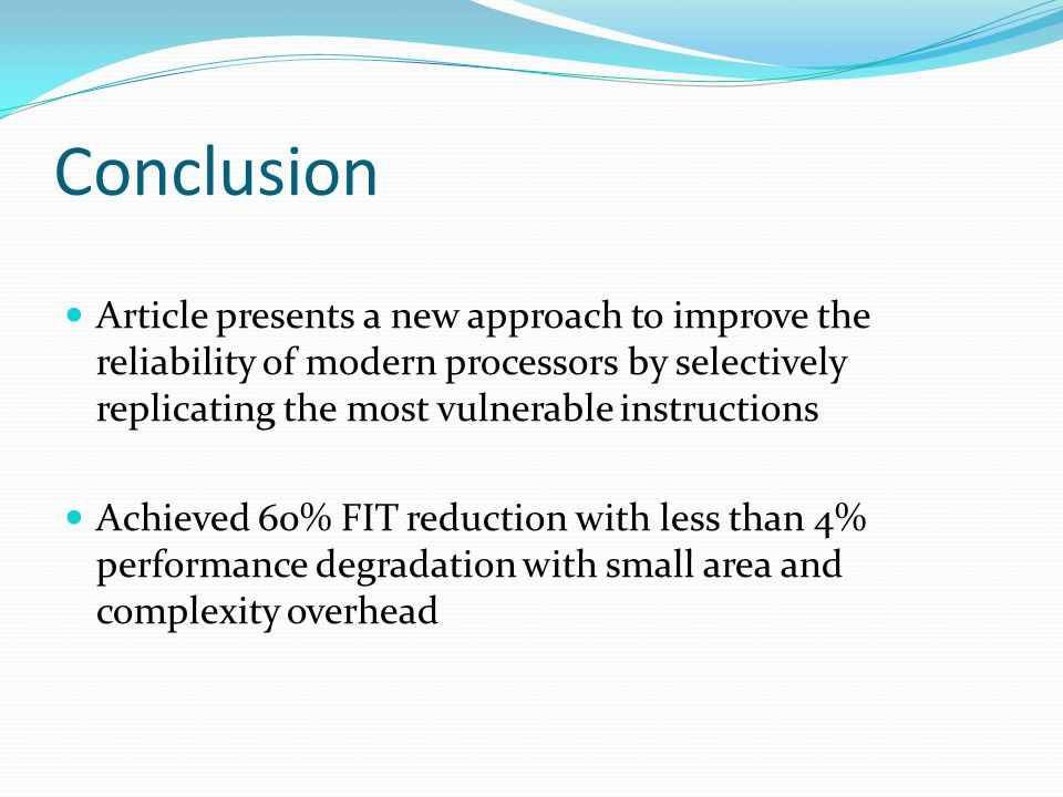 Conclusion Article presents a new approach to improve the reliability of modern processors by selectively replicating the most vulnerable instructions Achieved 60% FIT reduction with less than 4% performance degradation with small area and complexity overhead