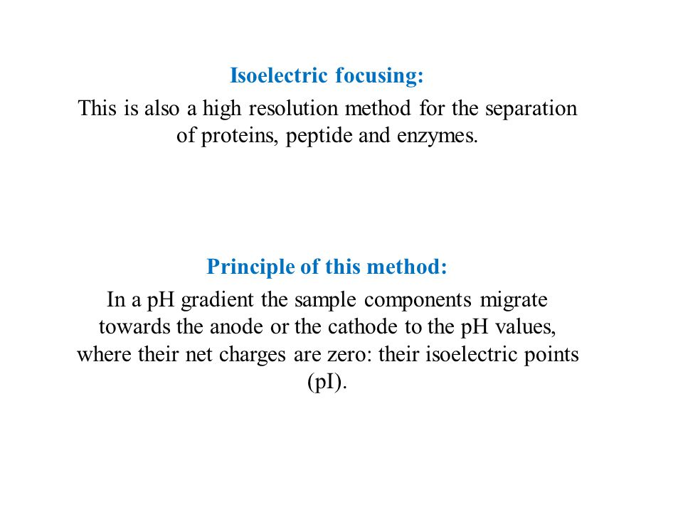 Isoelectric focusing: This is also a high resolution method for the separation of proteins, peptide and enzymes.