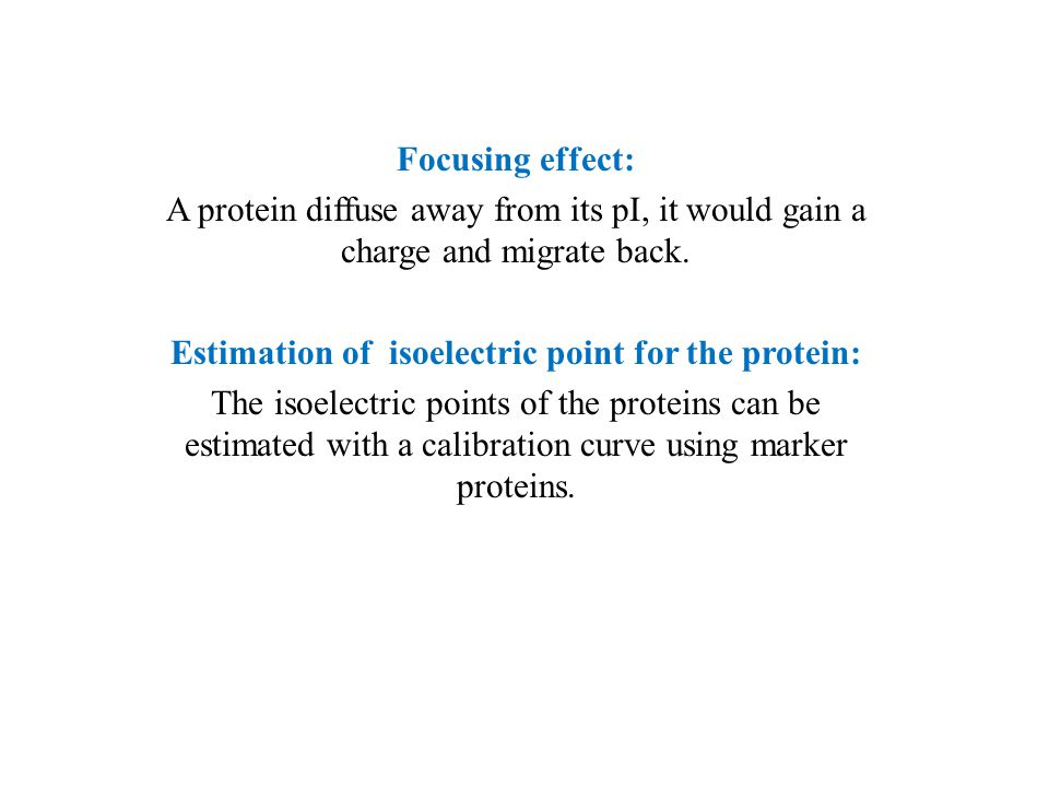 Focusing effect: A protein diffuse away from its pI, it would gain a charge and migrate back.