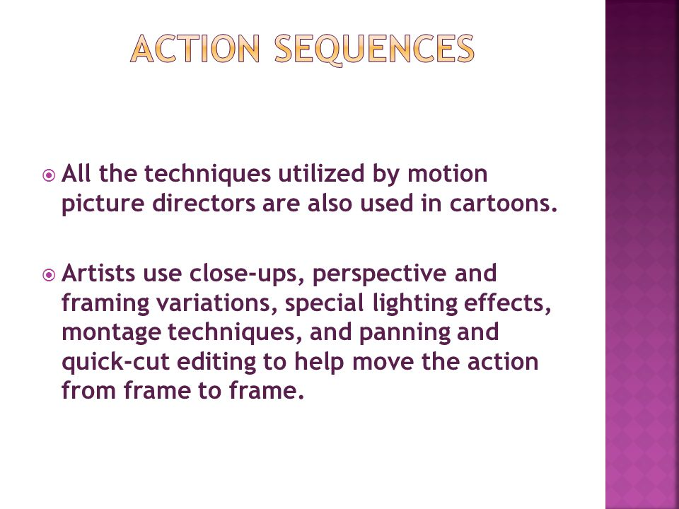 All the techniques utilized by motion picture directors are also used in cartoons. Artists use close-ups, perspective and framing variations, special