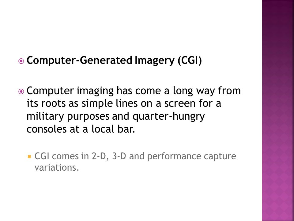 Computer-Generated Imagery (CGI) Computer imaging has come a long way from its roots as simple lines on a screen for a military purposes and quarter-h