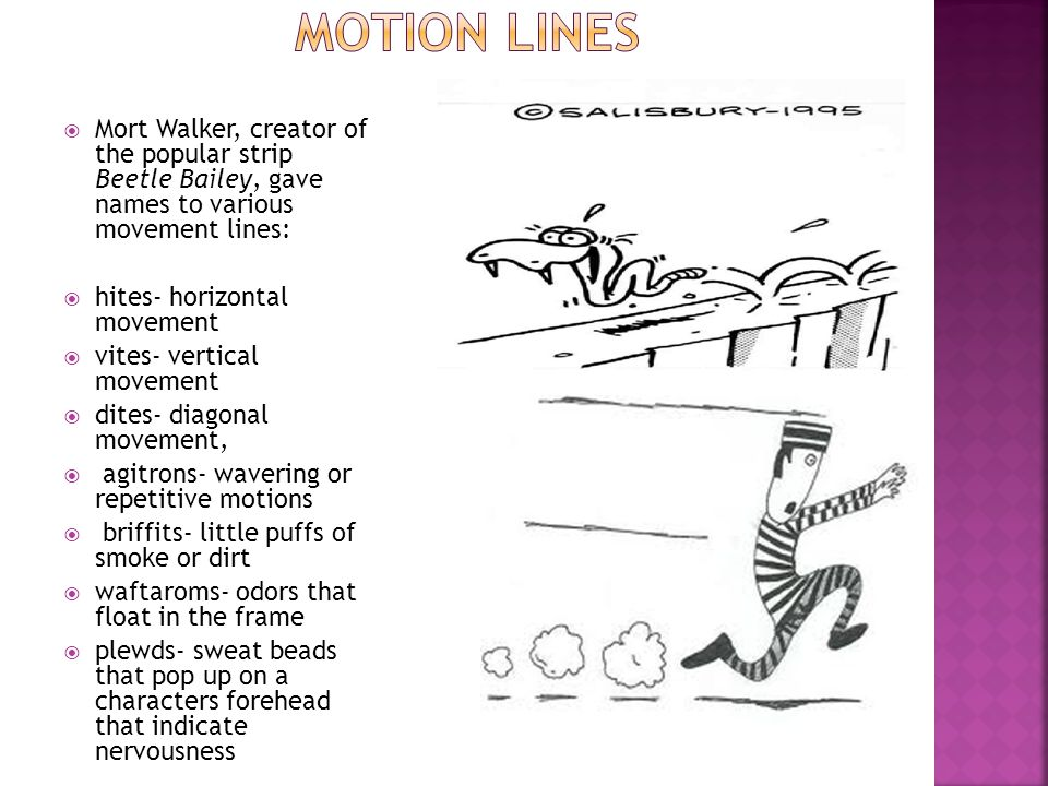 Mort Walker, creator of the popular strip Beetle Bailey, gave names to various movement lines: hites- horizontal movement vites- vertical movement dit