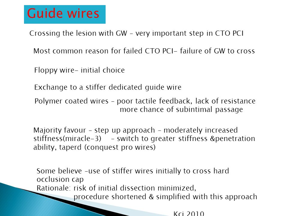 Guide wires Crossing the lesion with GW – very important step in CTO PCI Floppy wire- initial choice Exchange to a stiffer dedicated guide wire Polymer coated wires – poor tactile feedback, lack of resistance more chance of subintimal passage Majority favour – step up approach – moderately increased stiffness(miracle-3) – switch to greater stiffness &penetration ability, taperd (conquest pro wires) Some believe –use of stiffer wires initially to cross hard occlusion cap Rationale: risk of initial dissection minimized, procedure shortened & simplified with this approach Kcj 2010 Most common reason for failed CTO PCI- failure of GW to cross