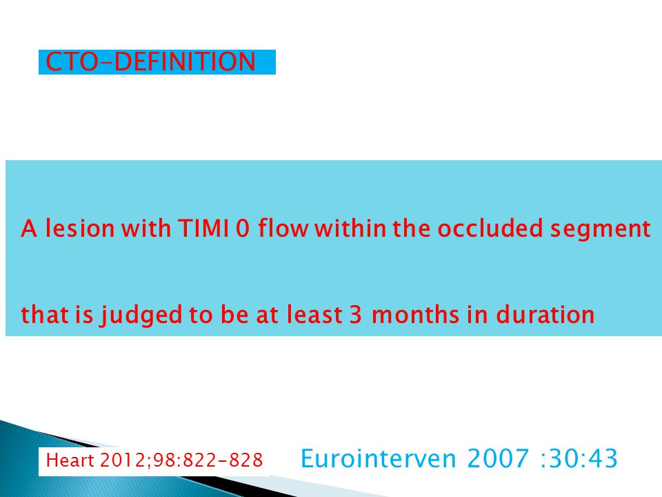 CTO-DEFINITION 100% luminal diameter obstruction without flow in that segment of 3 or more months duration Presence of TIMI 0 flow within an occluded segment with an estimated occlusion duration of >/= to 3months Eurointerven 2007 :30:43 Heart 2012;98:822-828 A lesion with TIMI 0 flow within the occluded segment that is judged to be at least 3 months in duration