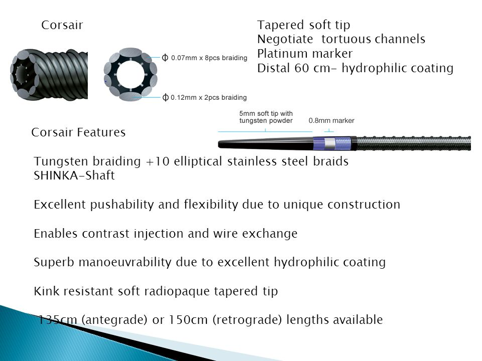 CorsairTapered soft tip Negotiate tortuous channels Platinum marker Distal 60 cm- hydrophilic coating Tungsten braiding +10 elliptical stainless steel braids SHINKA-Shaft Excellent pushability and flexibility due to unique construction Enables contrast injection and wire exchange Superb manoeuvrability due to excellent hydrophilic coating Kink resistant soft radiopaque tapered tip 135cm (antegrade) or 150cm (retrograde) lengths available Corsair Features