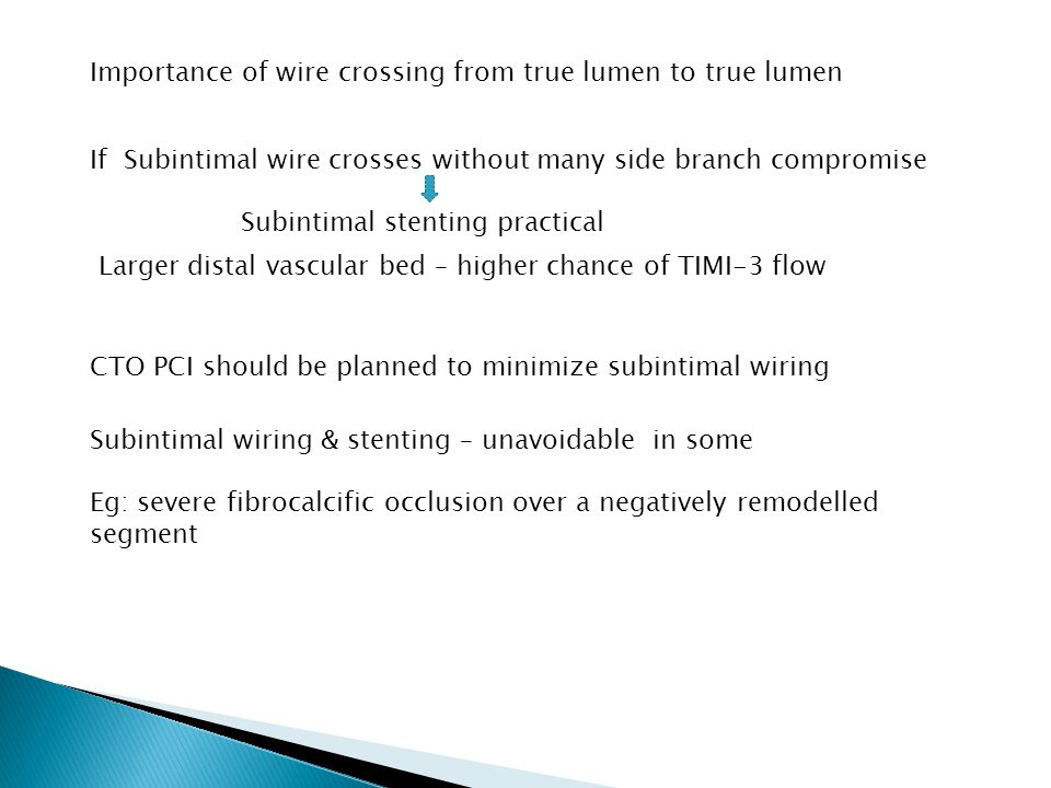 Importance of wire crossing from true lumen to true lumen If Subintimal wire crosses without many side branch compromise Subintimal stenting practical CTO PCI should be planned to minimize subintimal wiring Subintimal wiring & stenting – unavoidable in some Eg: severe fibrocalcific occlusion over a negatively remodelled segment Larger distal vascular bed – higher chance of TIMI-3 flow