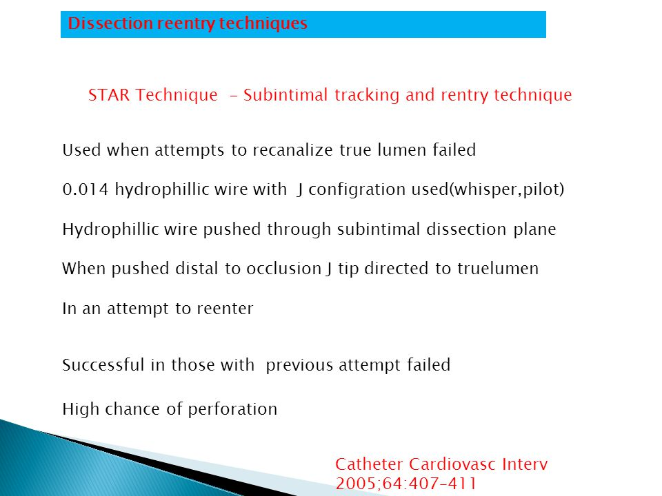 STAR Technique - Subintimal tracking and rentry technique Used when attempts to recanalize true lumen failed 0.014 hydrophillic wire with J configration used(whisper,pilot) Hydrophillic wire pushed through subintimal dissection plane When pushed distal to occlusion J tip directed to truelumen In an attempt to reenter Successful in those with previous attempt failed High chance of perforation Catheter Cardiovasc Interv 2005;64:407–411 Dissection reentry techniques