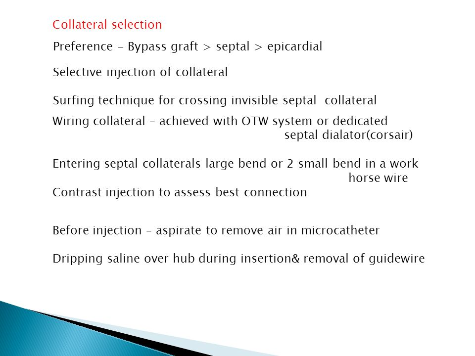 Collateral selection Preference - Bypass graft > septal > epicardial Selective injection of collateral Surfing technique for crossing invisible septal collateral Wiring collateral – achieved with OTW system or dedicated septal dialator(corsair) Entering septal collaterals large bend or 2 small bend in a work horse wire Contrast injection to assess best connection Before injection – aspirate to remove air in microcatheter Dripping saline over hub during insertion& removal of guidewire