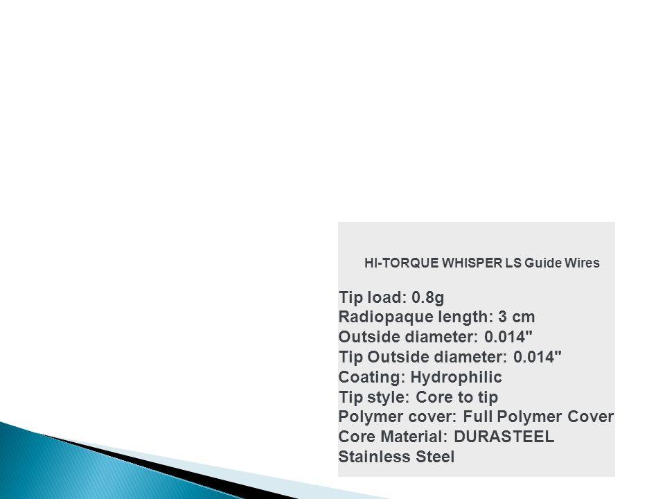 HI-TORQUE WHISPER LS Guide Wires Tip load: 0.8g Radiopaque length: 3 cm Outside diameter: 0.014