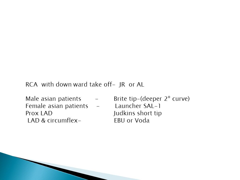 RCA with down ward take off- JR or AL Male asian patients - Brite tip-(deeper 2º curve) Female asian patients - Launcher SAL-1 Prox LAD Judkins short