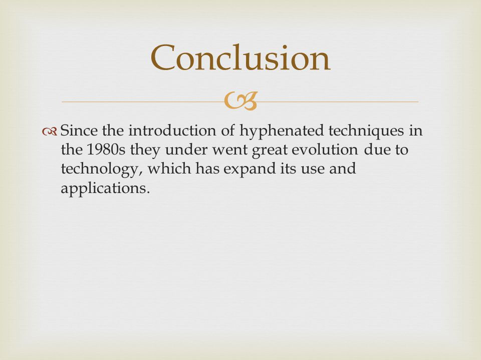 Conclusion Since the introduction of hyphenated techniques in the 1980s they under went great evolution due to technology, which has expand its use and applications.