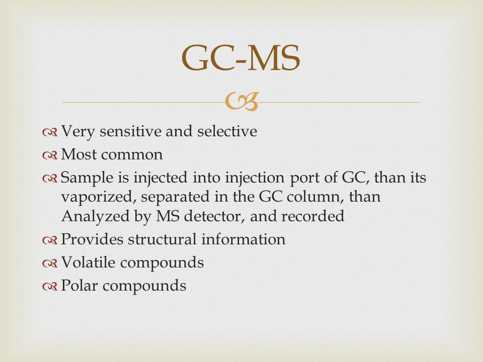 Very sensitive and selective Most common Sample is injected into injection port of GC, than its vaporized, separated in the GC column, than Analyzed by MS detector, and recorded Provides structural information Volatile compounds Polar compounds GC-MS