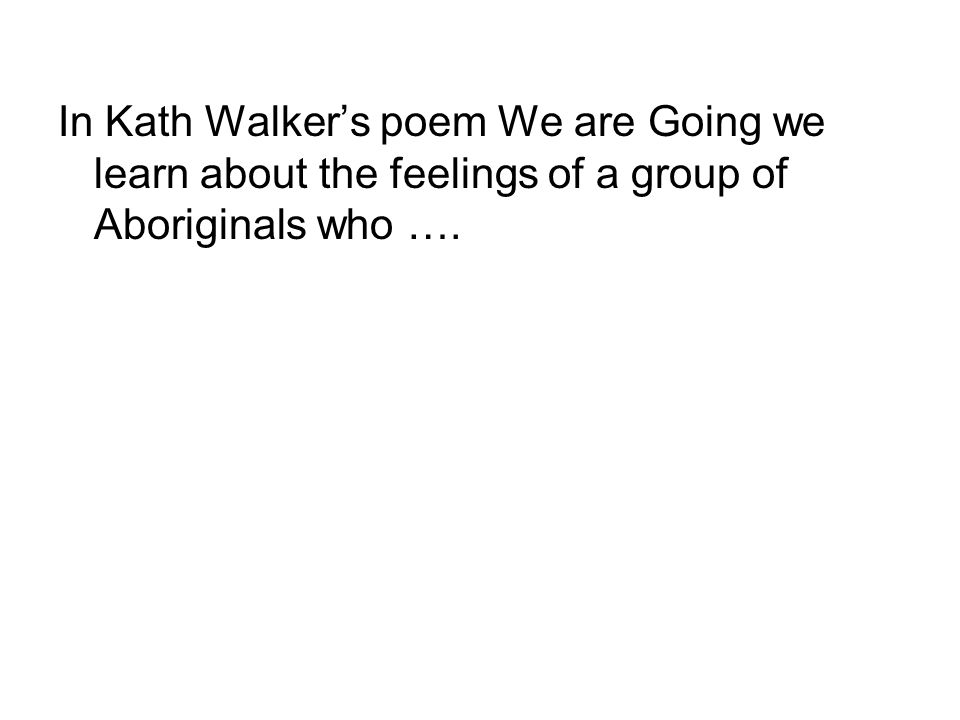 In Kath Walkers poem We are Going we learn about the feelings of a group of Aboriginals who ….