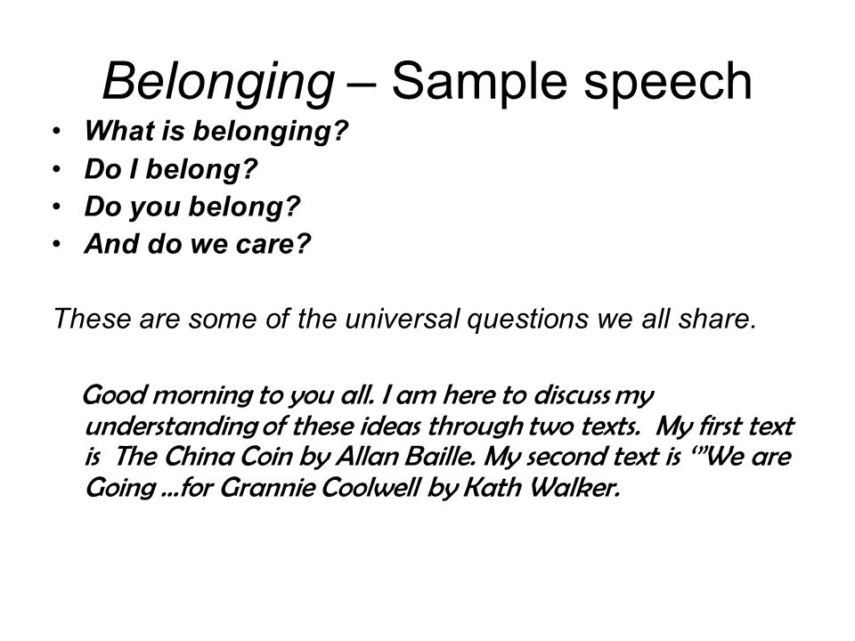 Belonging – Sample speech First point: Introduce your first point and compare (things that are similar) and contrast (things which are different) what each text says about this idea Support for first point: For each text, select two techniques that are used by the composer to represent this idea.