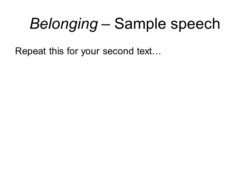 Belonging – Sample speech Second point: Introduce your first point and compare (things that are similar) and contrast (things which are different) what each text says about this idea Support for first point: For each text, select two techniques that are used by the composer to represent this idea.