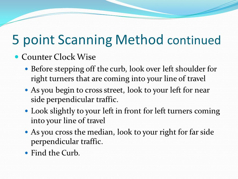 5 point Scanning Method continued Counter Clock Wise Before stepping off the curb, look over left shoulder for right turners that are coming into your
