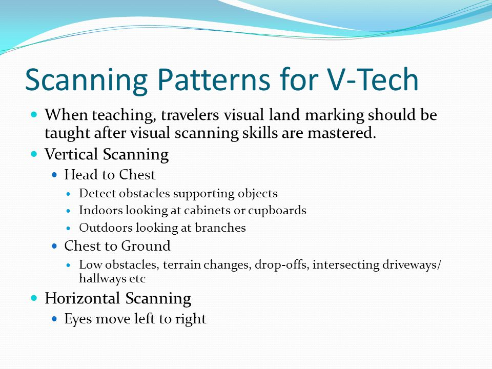 Scanning Patterns for V-Tech When teaching, travelers visual land marking should be taught after visual scanning skills are mastered.