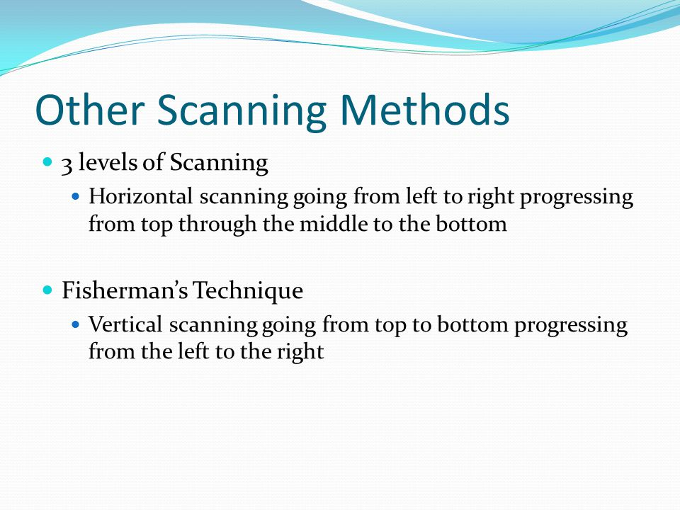 Other Scanning Methods 3 levels of Scanning Horizontal scanning going from left to right progressing from top through the middle to the bottom Fishermans Technique Vertical scanning going from top to bottom progressing from the left to the right