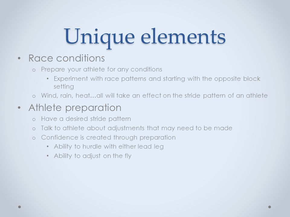 Unique elements Race conditions o Prepare your athlete for any conditions Experiment with race patterns and starting with the opposite block setting o