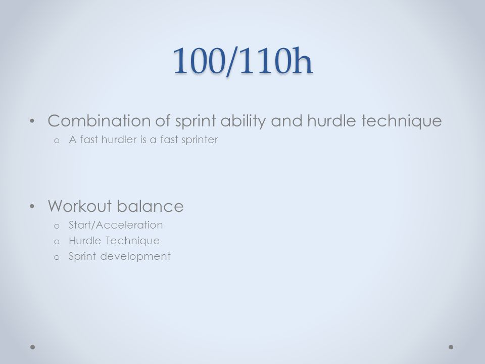 100/110h Combination of sprint ability and hurdle technique o A fast hurdler is a fast sprinter Workout balance o Start/Acceleration o Hurdle Techniqu