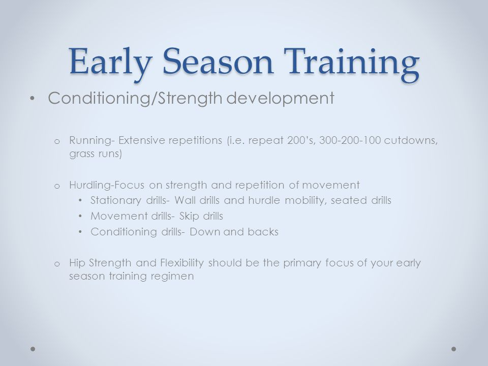 Early Season Training Conditioning/Strength development o Running- Extensive repetitions (i.e. repeat 200s, 300-200-100 cutdowns, grass runs) o Hurdli