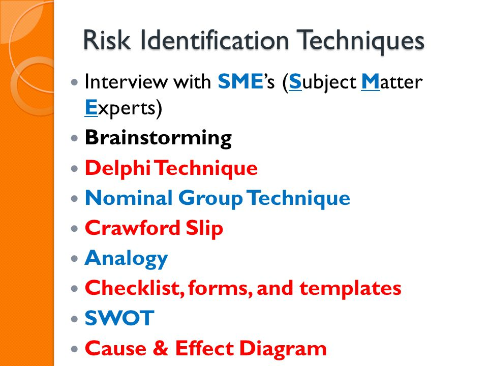 Risk Identification Techniques Interview with SMEs (Subject Matter Experts) Brainstorming Delphi Technique Nominal Group Technique Crawford Slip Analo