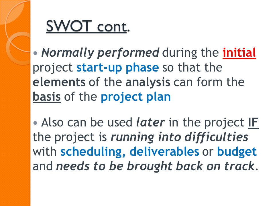 SWOT cont. Normally performed during the initial project start-up phase so that the elements of the analysis can form the basis of the project plan Al